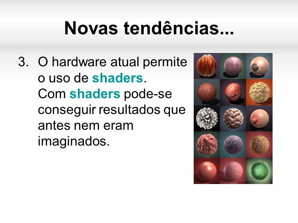 Novas tendências... 3.O hardware atual permite o uso de shaders.