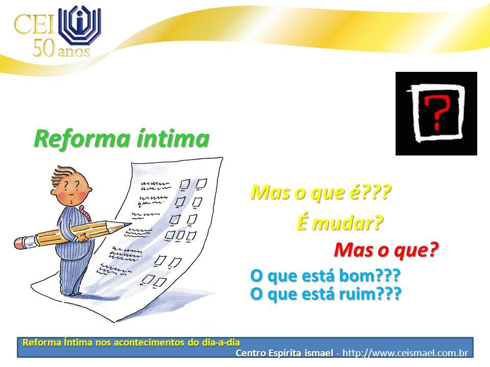 Reforma Íntima nos acontecimentos do dia-a-dia Centro Espírita ismael Centro Espírita ismael - http://www.ceismael.com.br Reforma íntima Como fazer??.