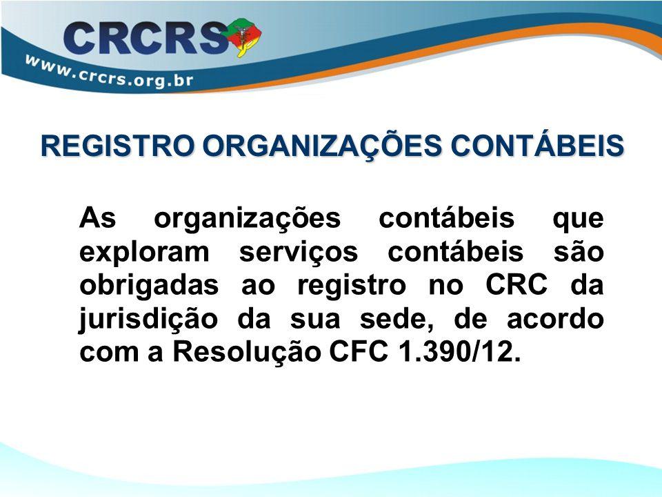 REGISTRO ORGANIZAÇÕES CONTÁBEIS As organizações contábeis que exploram serviços contábeis são obrigadas ao registro no CRC da jurisdição da sua sede, de acordo com a Resolução CFC 1.390/12.