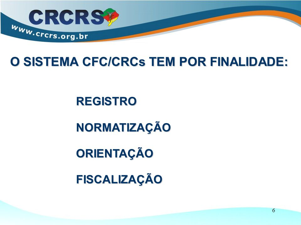 6 REGISTRO NORMATIZAÇÃO ORIENTAÇÃO FISCALIZAÇÃO O SISTEMA CFC/CRCs TEM POR FINALIDADE: