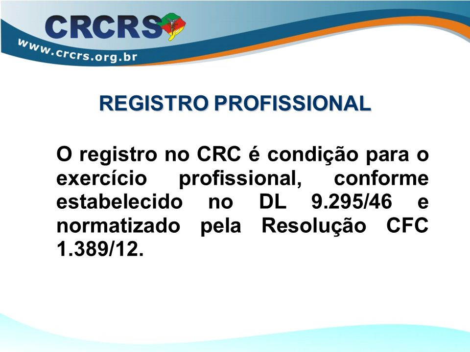 REGISTRO PROFISSIONAL O registro no CRC é condição para o exercício profissional, conforme estabelecido no DL 9.295/46 e normatizado pela Resolução CFC 1.389/12.