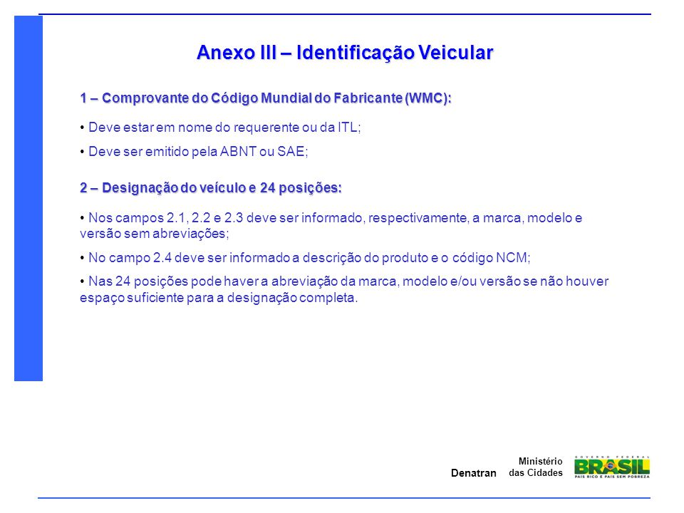 Denatran Ministério das Cidades Anexo III – Identificação Veicular 1 – Comprovante do Código Mundial do Fabricante (WMC): Deve estar em nome do requer