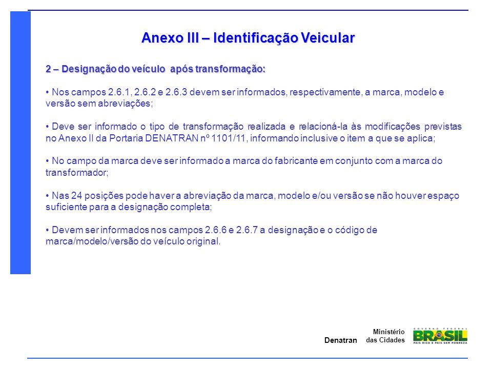 Denatran Ministério das Cidades Anexo III – Identificação Veicular 2 – Designação do veículo após transformação: Nos campos 2.6.1, 2.6.2 e 2.6.3 devem