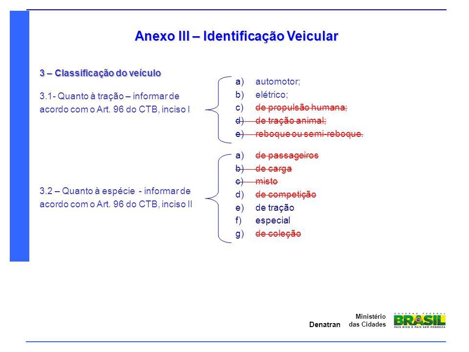 Denatran Ministério das Cidades Anexo III – Identificação Veicular 3 – Classificação do veículo a) automotor; b) elétrico; c) de propulsão humana; d)