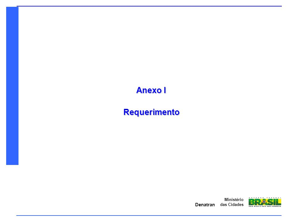 Denatran Ministério das Cidades Anexo I - Requerimento Nome do requerente, endereço (com CEP) e CNPJ (ou CPF) devem estar de acordo com a documentação apresentada no Anexo II; Identificação do veículo deve estar de acordo com a designação veicular apresentada no Anexo III; Em caso de veículo derivado de outro, deve ser informado o código de marca/modelo/versão e o número do CAT o original; A assinatura do requerente ou do representante legal deve conferir com a pessoa legalmente estabelecida pelo Contrato Social da empresa ou pelo instrumento público de procuração apresentados.