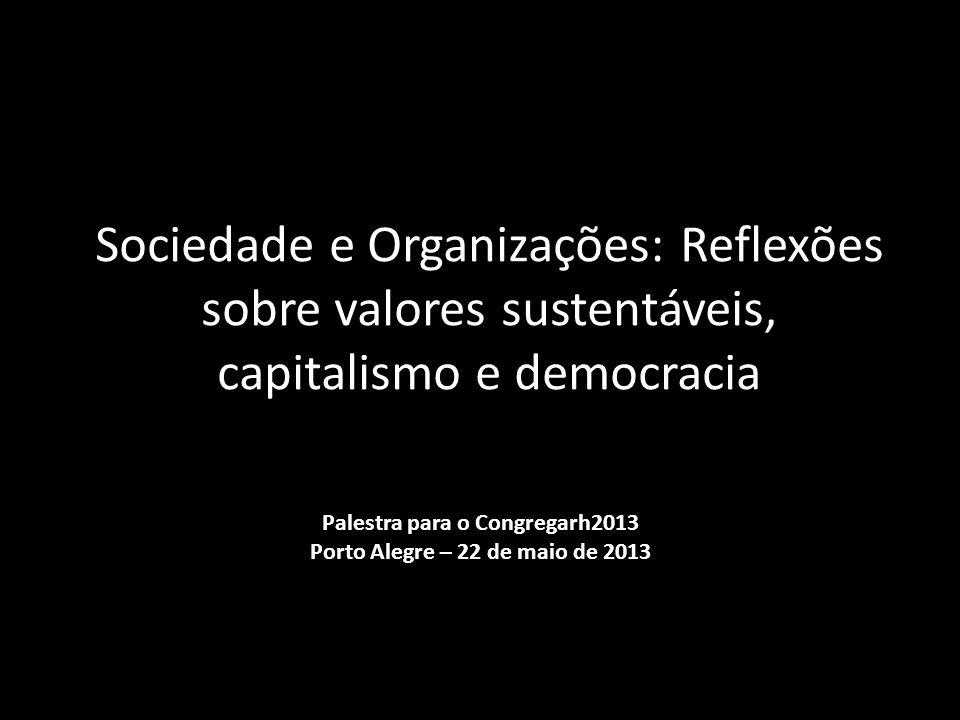 Sociedade e Organizações: Reflexões sobre valores sustentáveis, capitalismo e democracia Palestra para o Congregarh2013 Porto Alegre – 22 de maio de 2013