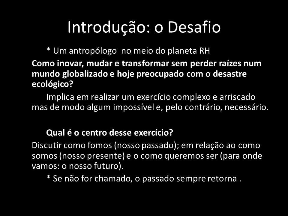 Introdução: o Desafio * Um antropólogo no meio do planeta RH Como inovar, mudar e transformar sem perder raízes num mundo globalizado e hoje preocupado com o desastre ecológico.