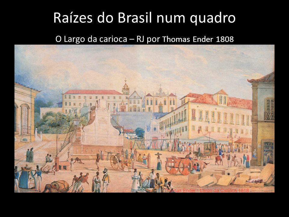 Raízes do Brasil num quadro O Largo da carioca – RJ por Thomas Ender 1808