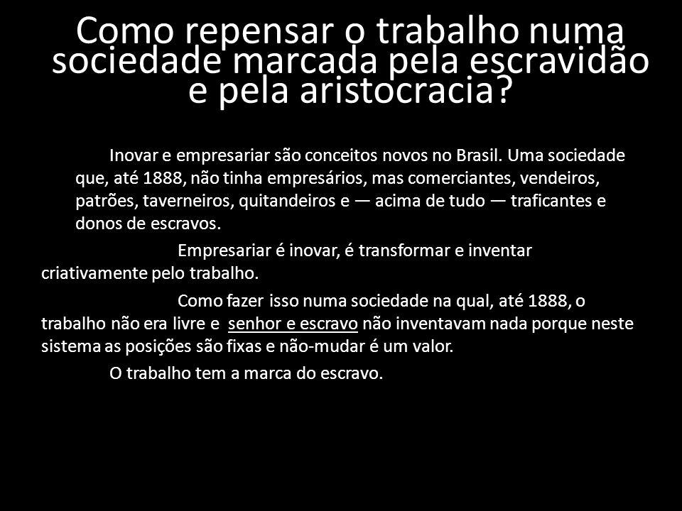 Como repensar o trabalho numa sociedade marcada pela escravidão e pela aristocracia? Inovar e empresariar são conceitos novos no Brasil. Uma sociedade