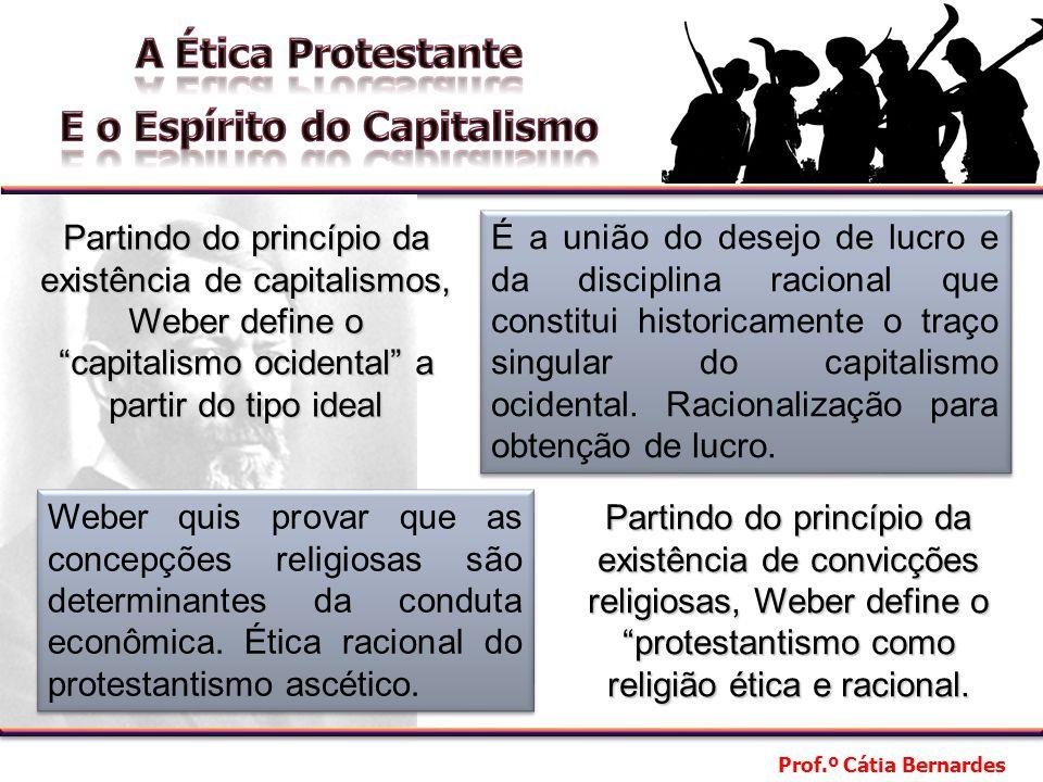 Prof.º Cátia Bernardes Partindo do princípio da existência de capitalismos, Weber define o capitalismo ocidental a partir do tipo ideal É a união do desejo de lucro e da disciplina racional que constitui historicamente o traço singular do capitalismo ocidental.
