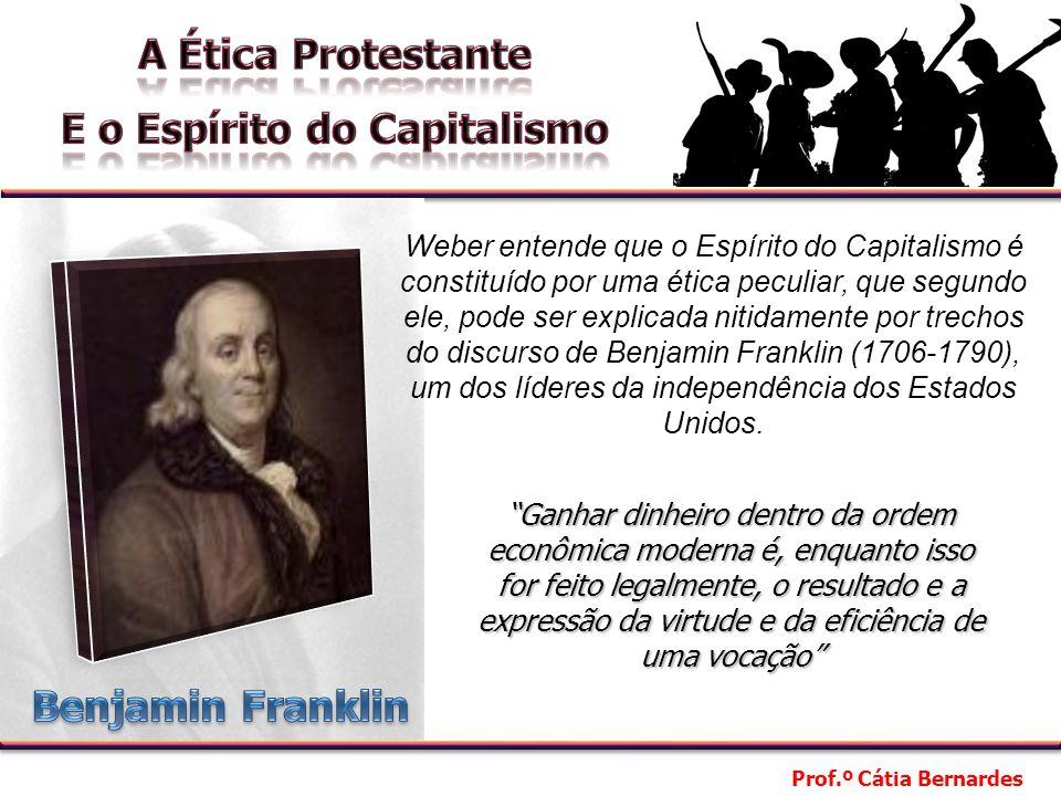Prof.º Cátia Bernardes Segundo a interpretação dada por Weber a esse texto, Benjamin Franklin expressa um utilitarismo (busca egoística do prazer individual).