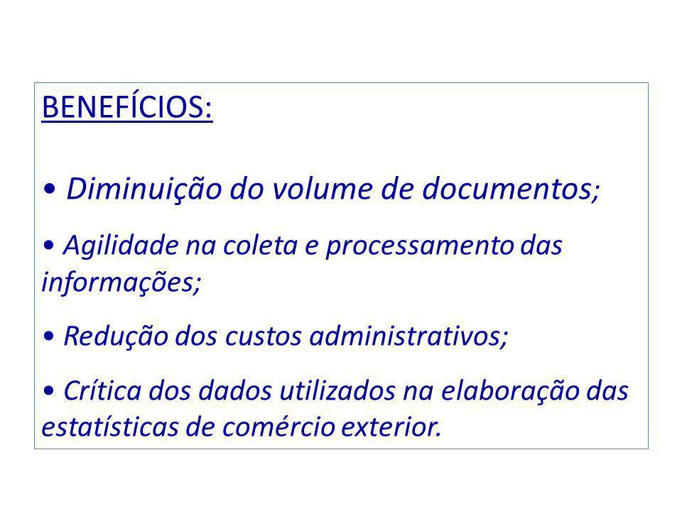 BENEFÍCIOS: Diminuição do volume de documentos ; Agilidade na coleta e processamento das informações; Redução dos custos administrativos; Crítica dos dados utilizados na elaboração das estatísticas de comércio exterior.