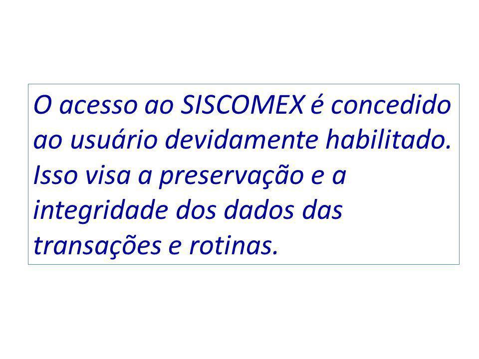 O acesso ao SISCOMEX é concedido ao usuário devidamente habilitado. Isso visa a preservação e a integridade dos dados das transações e rotinas.