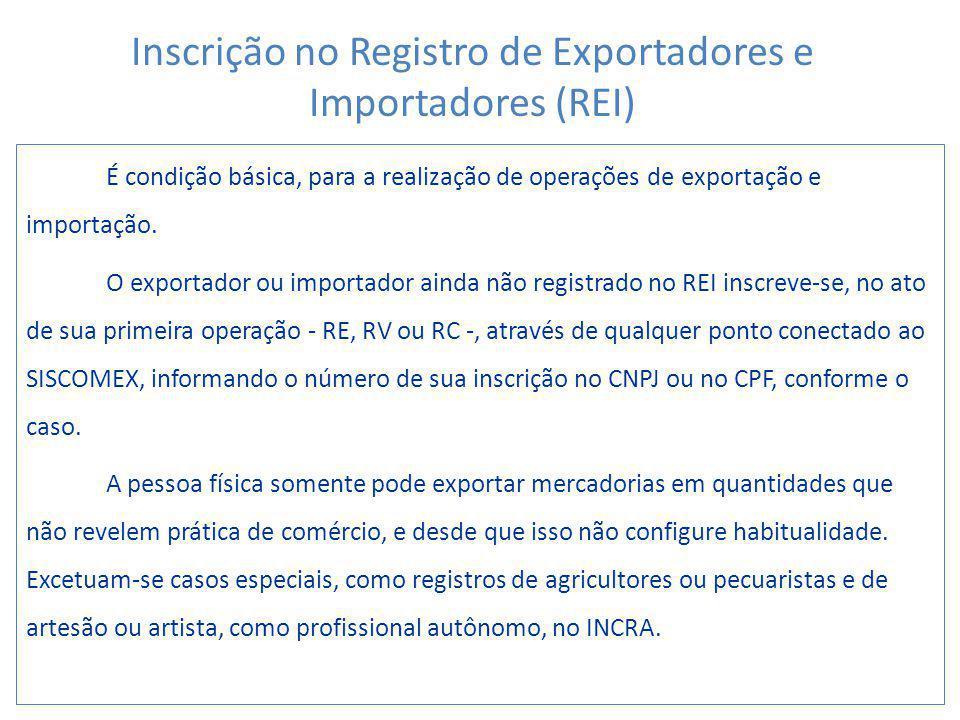 É condição básica, para a realização de operações de exportação e importação. O exportador ou importador ainda não registrado no REI inscreve-se, no a