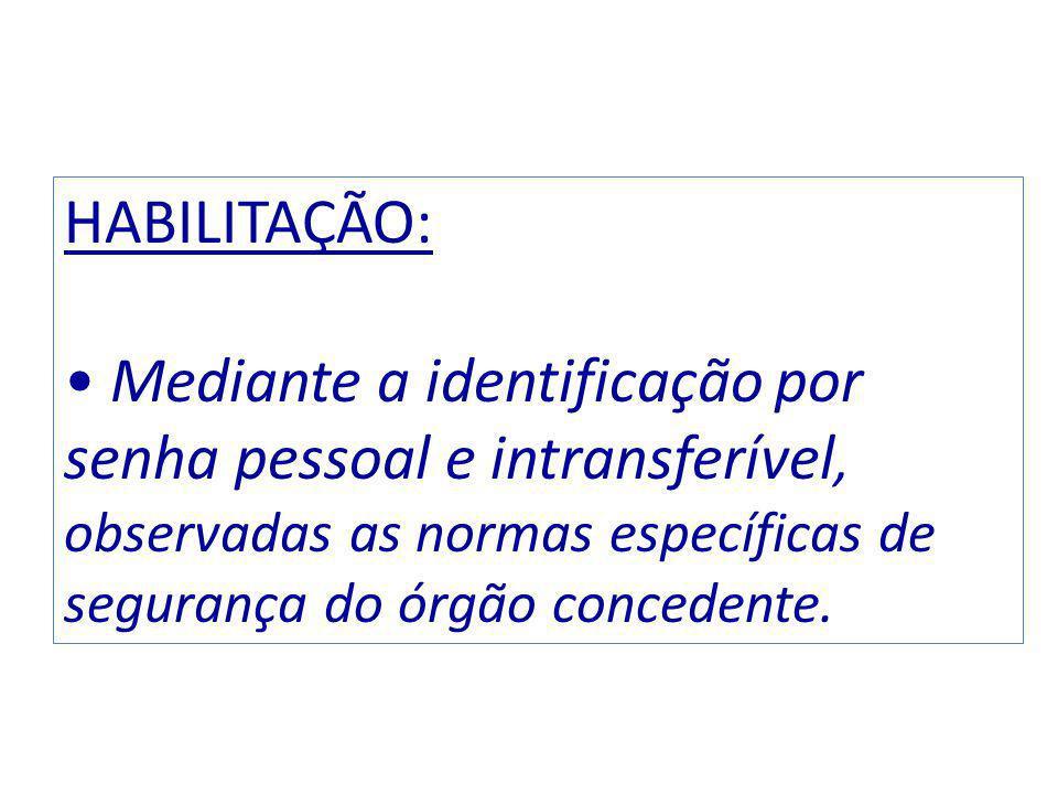 HABILITAÇÃO: Mediante a identificação por senha pessoal e intransferível, observadas as normas específicas de segurança do órgão concedente.
