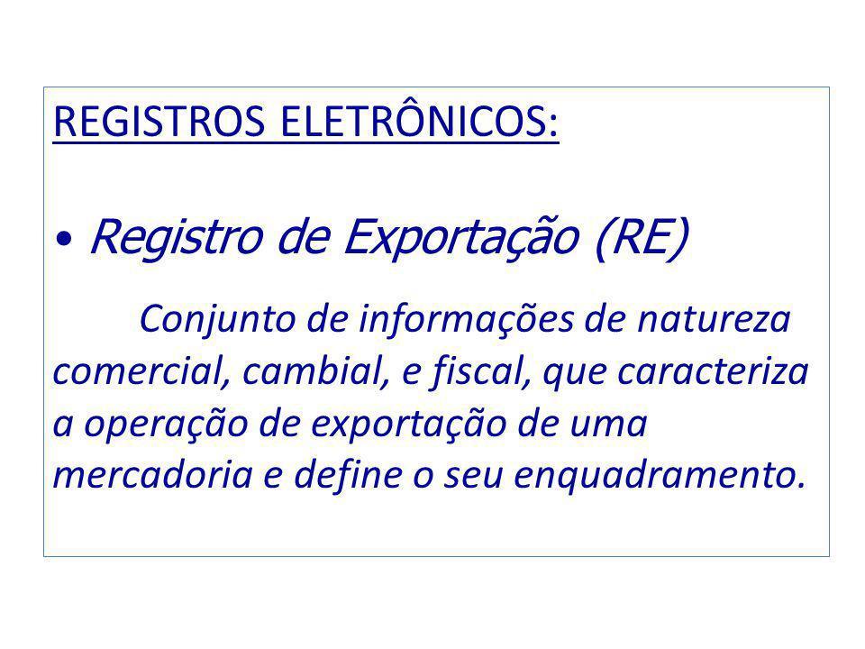 REGISTROS ELETRÔNICOS: Registro de Exportação (RE) Conjunto de informações de natureza comercial, cambial, e fiscal, que caracteriza a operação de exportação de uma mercadoria e define o seu enquadramento.