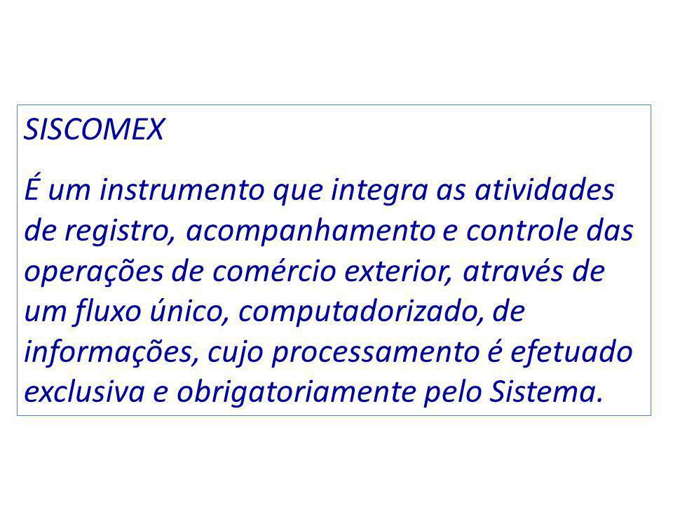 SISCOMEX É um instrumento que integra as atividades de registro, acompanhamento e controle das operações de comércio exterior, através de um fluxo único, computadorizado, de informações, cujo processamento é efetuado exclusiva e obrigatoriamente pelo Sistema.