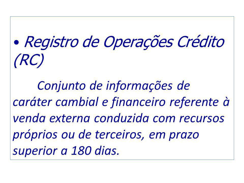 Registro de Operações Crédito (RC) Conjunto de informações de caráter cambial e financeiro referente à venda externa conduzida com recursos próprios ou de terceiros, em prazo superior a 180 dias.