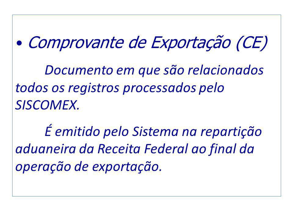 Comprovante de Exportação (CE) Documento em que são relacionados todos os registros processados pelo SISCOMEX. É emitido pelo Sistema na repartição ad