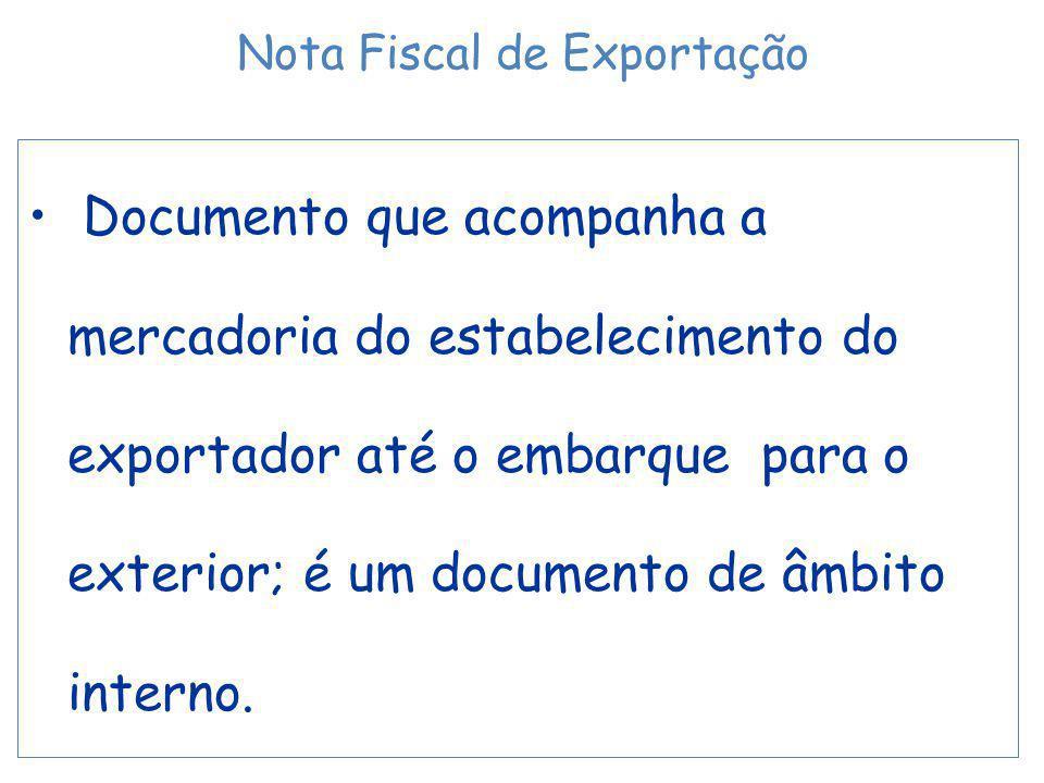 Documento que acompanha a mercadoria do estabelecimento do exportador até o embarque para o exterior; é um documento de âmbito interno. Nota Fiscal de