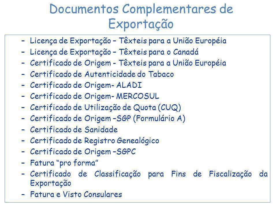 –Licença de Exportação – Têxteis para a União Européia –Licença de Exportação – Têxteis para o Canadá –Certificado de Origem - Têxteis para a União Européia –Certificado de Autenticidade do Tabaco –Certificado de Origem- ALADI –Certificado de Origem- MERCOSUL –Certificado de Utilização de Quota (CUQ) –Certificado de Origem –SGP (Formulário A) –Certificado de Sanidade –Certificado de Registro Genealógico –Certificado de Origem –SGPC –Fatura pro forma –Certificado de Classificação para Fins de Fiscalização da Exportação –Fatura e Visto Consulares Documentos Complementares de Exportação