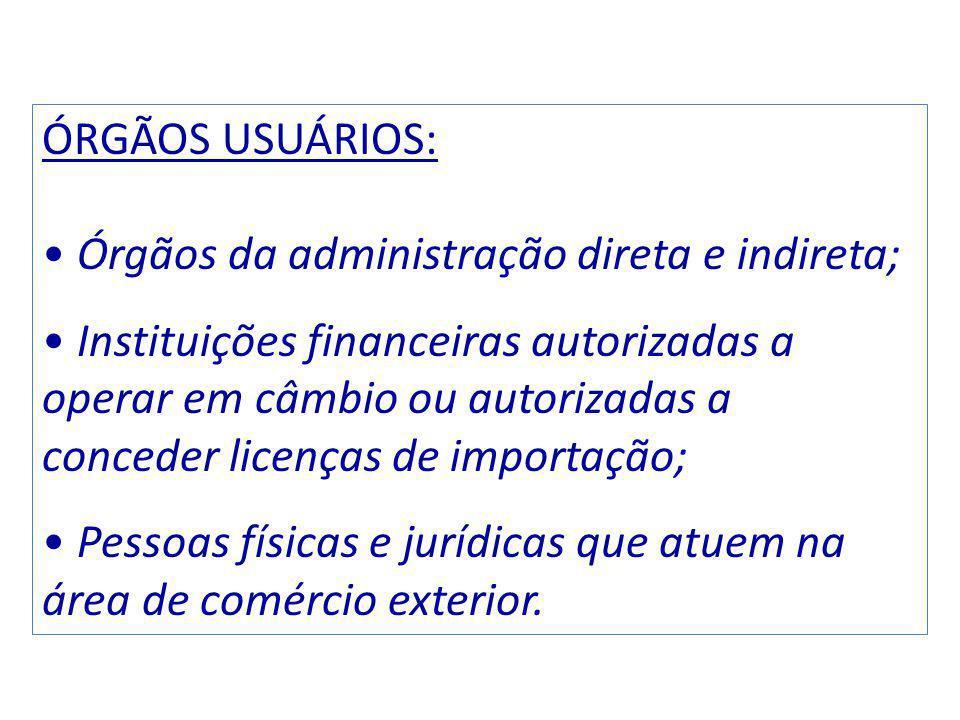 ÓRGÃOS USUÁRIOS: Órgãos da administração direta e indireta; Instituições financeiras autorizadas a operar em câmbio ou autorizadas a conceder licenças de importação; Pessoas físicas e jurídicas que atuem na área de comércio exterior.