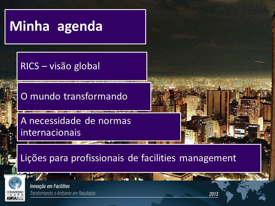 Minha agenda O mundo transformando A necessidade de normas internacionais RICS – visão global Lições para profissionais de facilities management