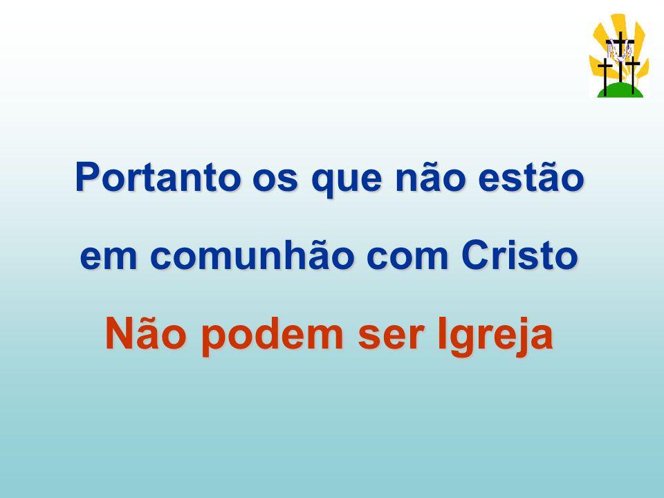 Portanto os que não estão em comunhão com Cristo Não podem ser Igreja