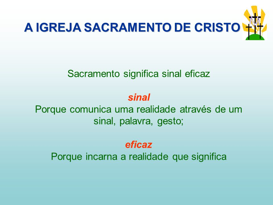 Sacramento significa sinal eficaz sinal Porque comunica uma realidade através de um sinal, palavra, gesto; eficaz Porque incarna a realidade que significa A IGREJA SACRAMENTO DE CRISTO