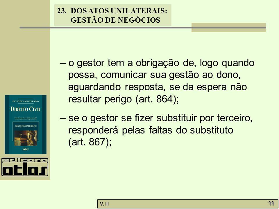 23.DOS ATOS UNILATERAIS: GESTÃO DE NEGÓCIOS V. III 11 – o gestor tem a obrigação de, logo quando possa, comunicar sua gestão ao dono, aguardando respo