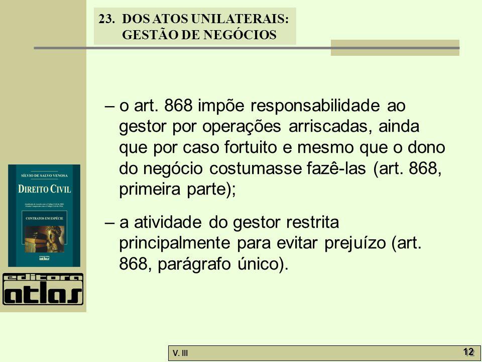 23.DOS ATOS UNILATERAIS: GESTÃO DE NEGÓCIOS V. III 12 – o art. 868 impõe responsabilidade ao gestor por operações arriscadas, ainda que por caso fortu