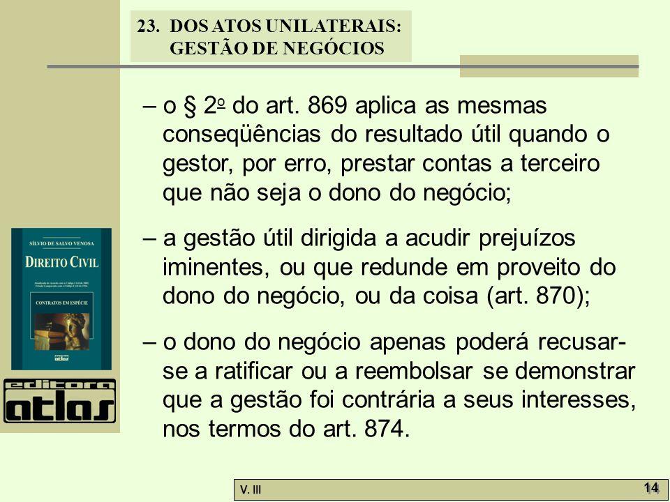 23.DOS ATOS UNILATERAIS: GESTÃO DE NEGÓCIOS V. III 14 – o § 2 o do art. 869 aplica as mesmas conseqüências do resultado útil quando o gestor, por erro