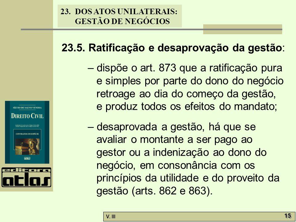 23.DOS ATOS UNILATERAIS: GESTÃO DE NEGÓCIOS V. III 15 23.5. Ratificação e desaprovação da gestão: – dispõe o art. 873 que a ratificação pura e simples