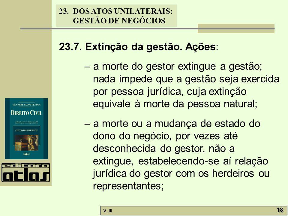 23.DOS ATOS UNILATERAIS: GESTÃO DE NEGÓCIOS V. III 18 23.7. Extinção da gestão. Ações: – a morte do gestor extingue a gestão; nada impede que a gestão