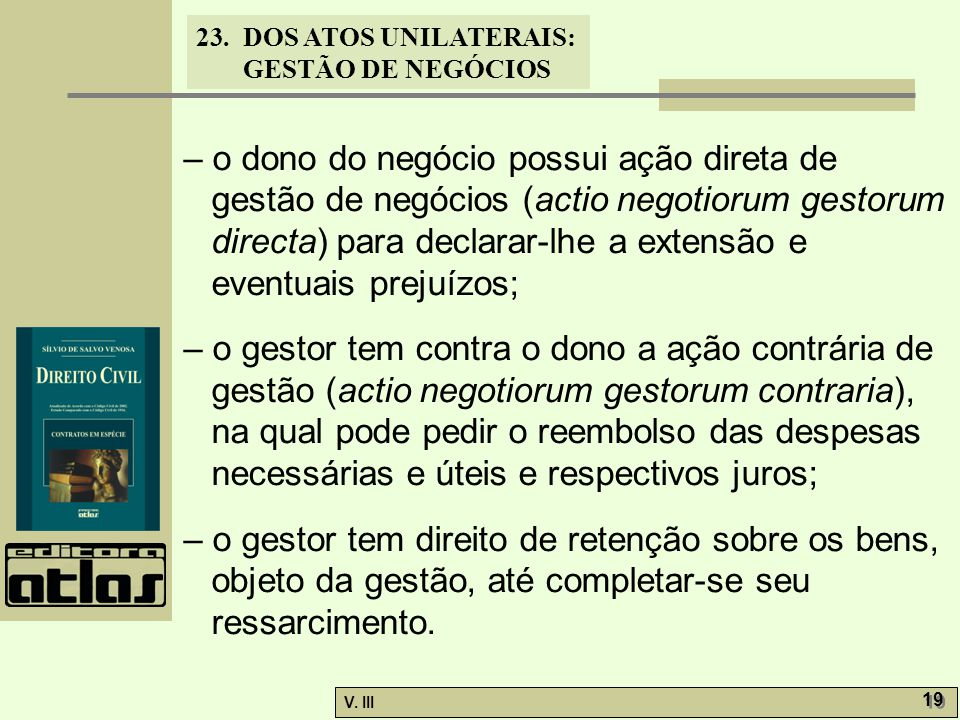 23.DOS ATOS UNILATERAIS: GESTÃO DE NEGÓCIOS V. III 19 – o dono do negócio possui ação direta de gestão de negócios (actio negotiorum gestorum directa)