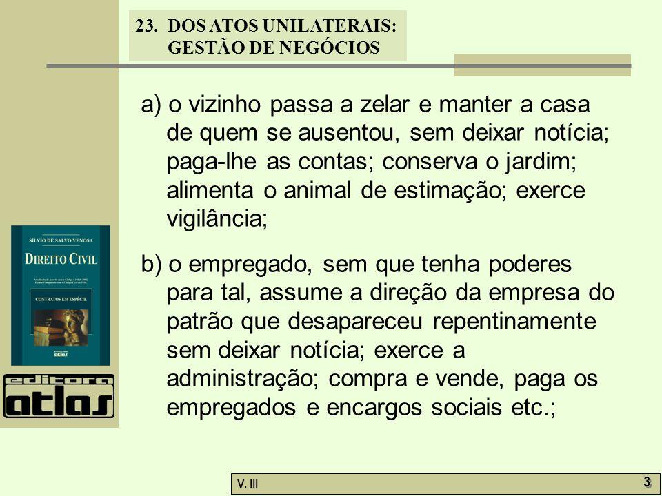 23.DOS ATOS UNILATERAIS: GESTÃO DE NEGÓCIOS V. III 3 3 a) o vizinho passa a zelar e manter a casa de quem se ausentou, sem deixar notícia; paga-lhe as