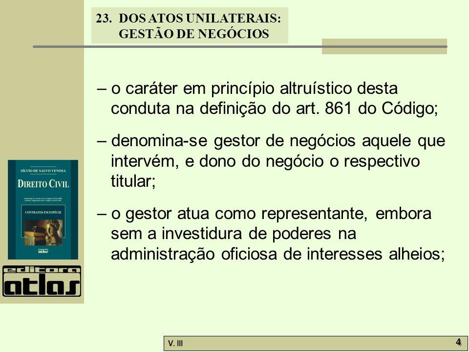 23.DOS ATOS UNILATERAIS: GESTÃO DE NEGÓCIOS V. III 4 4 – o caráter em princípio altruístico desta conduta na definição do art. 861 do Código; – denomi