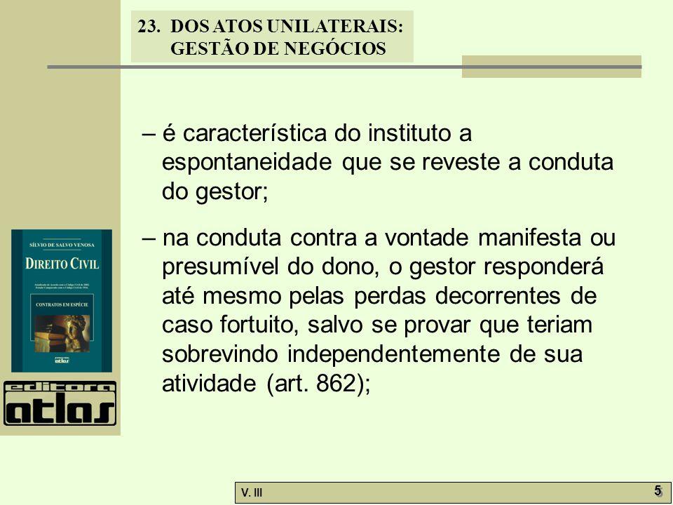 23.DOS ATOS UNILATERAIS: GESTÃO DE NEGÓCIOS V. III 5 5 – é característica do instituto a espontaneidade que se reveste a conduta do gestor; – na condu