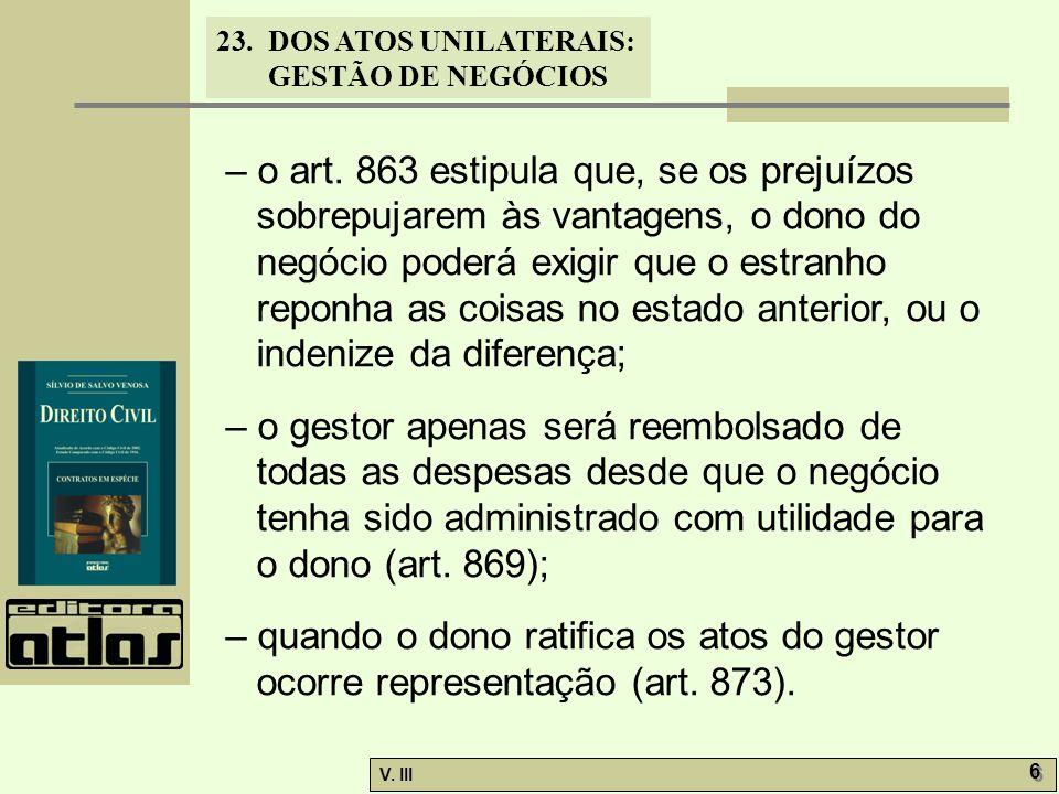 23.DOS ATOS UNILATERAIS: GESTÃO DE NEGÓCIOS V. III 6 6 – o art. 863 estipula que, se os prejuízos sobrepujarem às vantagens, o dono do negócio poderá