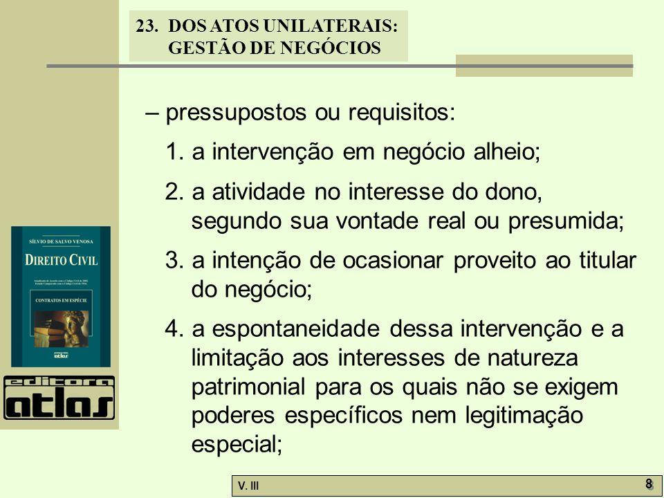 23.DOS ATOS UNILATERAIS: GESTÃO DE NEGÓCIOS V. III 8 8 – pressupostos ou requisitos: 1. a intervenção em negócio alheio; 2. a atividade no interesse d