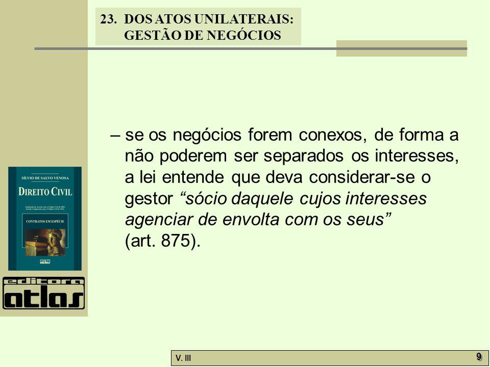 23.DOS ATOS UNILATERAIS: GESTÃO DE NEGÓCIOS V. III 9 9 – se os negócios forem conexos, de forma a não poderem ser separados os interesses, a lei enten