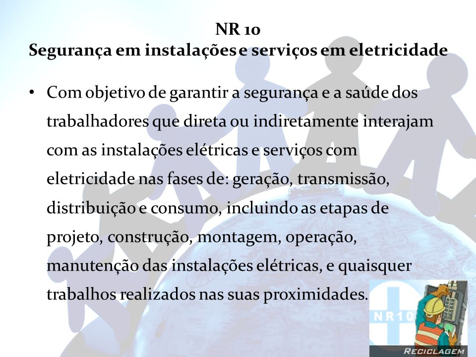 NR 10 Segurança em instalações e serviços em eletricidade Com objetivo de garantir a segurança e a saúde dos trabalhadores que direta ou indiretamente