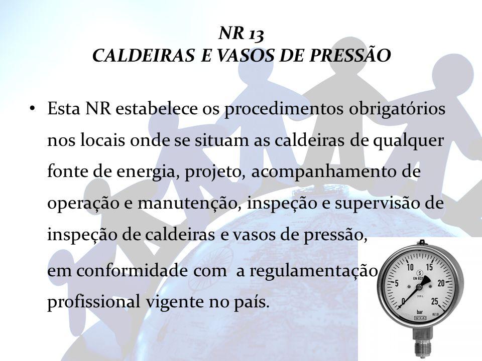 NR 13 CALDEIRAS E VASOS DE PRESSÃO Esta NR estabelece os procedimentos obrigatórios nos locais onde se situam as caldeiras de qualquer fonte de energi