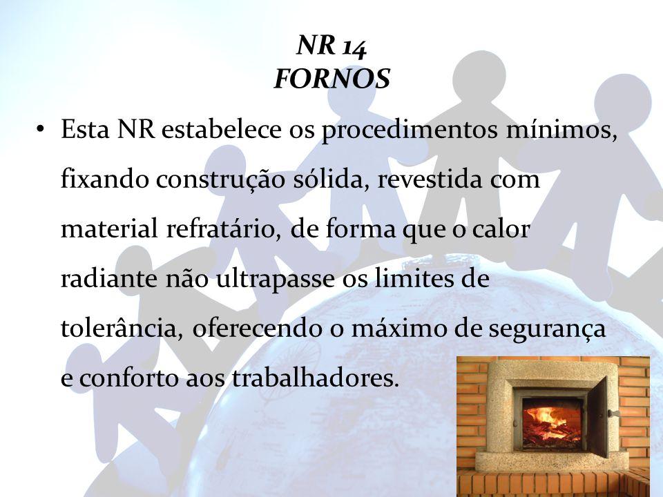 NR 14 FORNOS Esta NR estabelece os procedimentos mínimos, fixando construção sólida, revestida com material refratário, de forma que o calor radiante