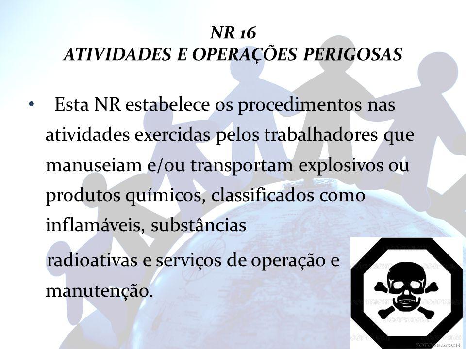 NR 16 ATIVIDADES E OPERAÇÕES PERIGOSAS Esta NR estabelece os procedimentos nas atividades exercidas pelos trabalhadores que manuseiam e/ou transportam