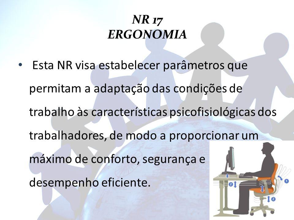 NR 17 ERGONOMIA Esta NR visa estabelecer parâmetros que permitam a adaptação das condições de trabalho às características psicofisiológicas dos trabal