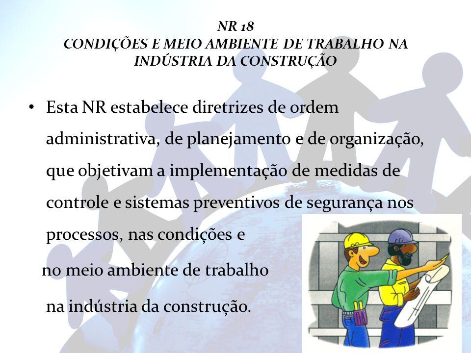 NR 18 CONDIÇÕES E MEIO AMBIENTE DE TRABALHO NA INDÚSTRIA DA CONSTRUÇÃO Esta NR estabelece diretrizes de ordem administrativa, de planejamento e de org