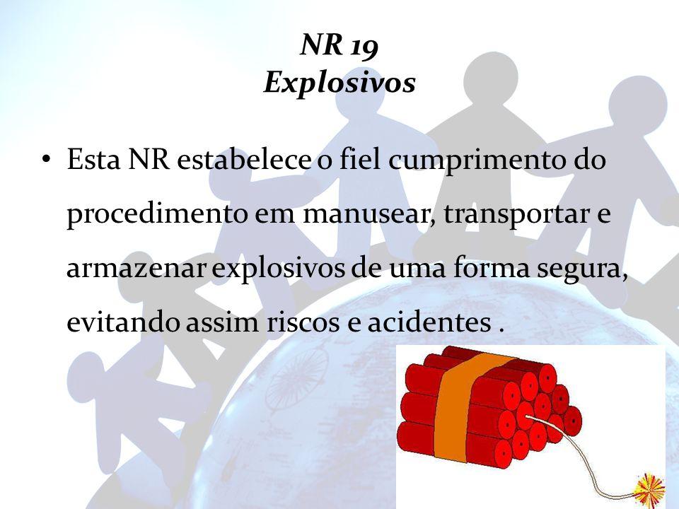 NR 19 Explosivos Esta NR estabelece o fiel cumprimento do procedimento em manusear, transportar e armazenar explosivos de uma forma segura, evitando a