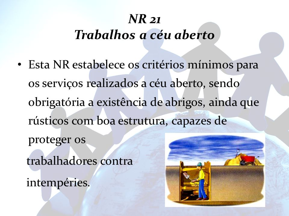 NR 21 Trabalhos a céu aberto Esta NR estabelece os critérios mínimos para os serviços realizados a céu aberto, sendo obrigatória a existência de abrig