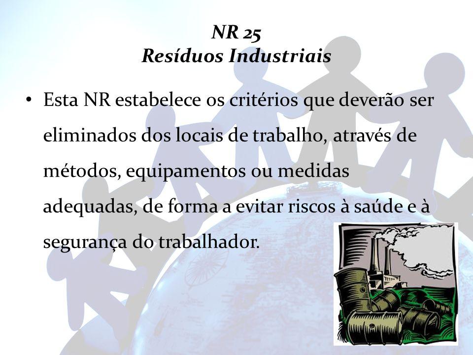 NR 25 Resíduos Industriais Esta NR estabelece os critérios que deverão ser eliminados dos locais de trabalho, através de métodos, equipamentos ou medi